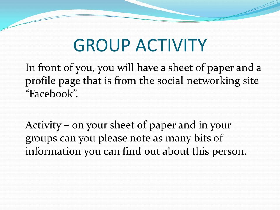 GROUP ACTIVITY In front of you, you will have a sheet of paper and a profile page that is from the social networking site Facebook. Activity – on your
