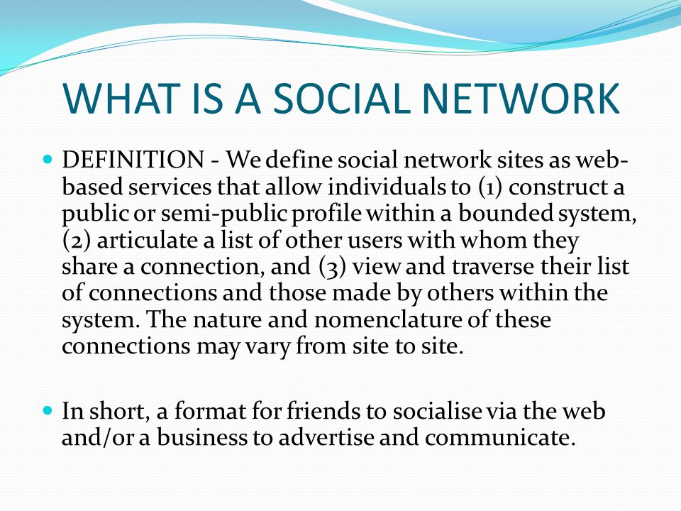 WHAT IS A SOCIAL NETWORK DEFINITION - We define social network sites as web- based services that allow individuals to (1) construct a public or semi-p