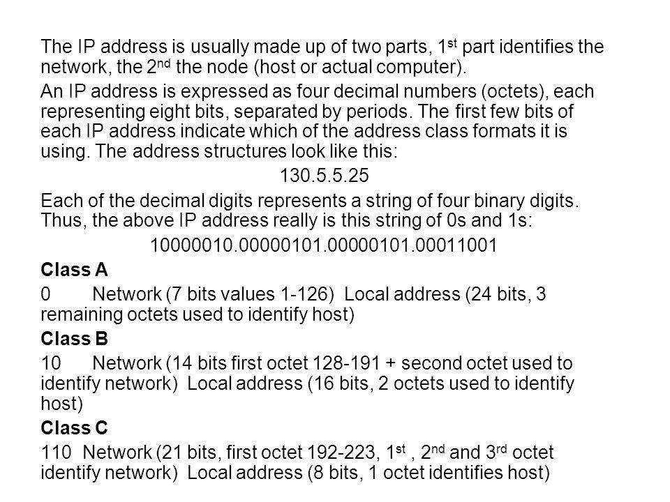 The IP address is usually made up of two parts, 1 st part identifies the network, the 2 nd the node (host or actual computer). An IP address is expres