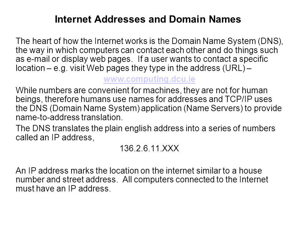 Internet Addresses and Domain Names The heart of how the Internet works is the Domain Name System (DNS), the way in which computers can contact each o