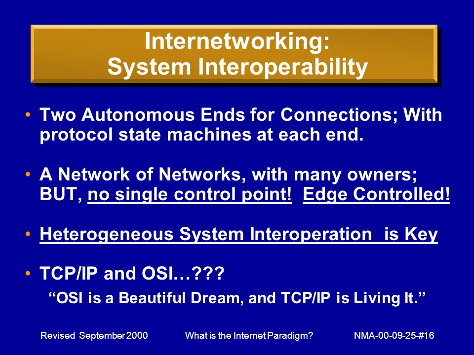 Revised September 2000What is the Internet Paradigm NMA-00-09-25-#16 Internetworking: System Interoperability Two Autonomous Ends for Connections; With protocol state machines at each end.