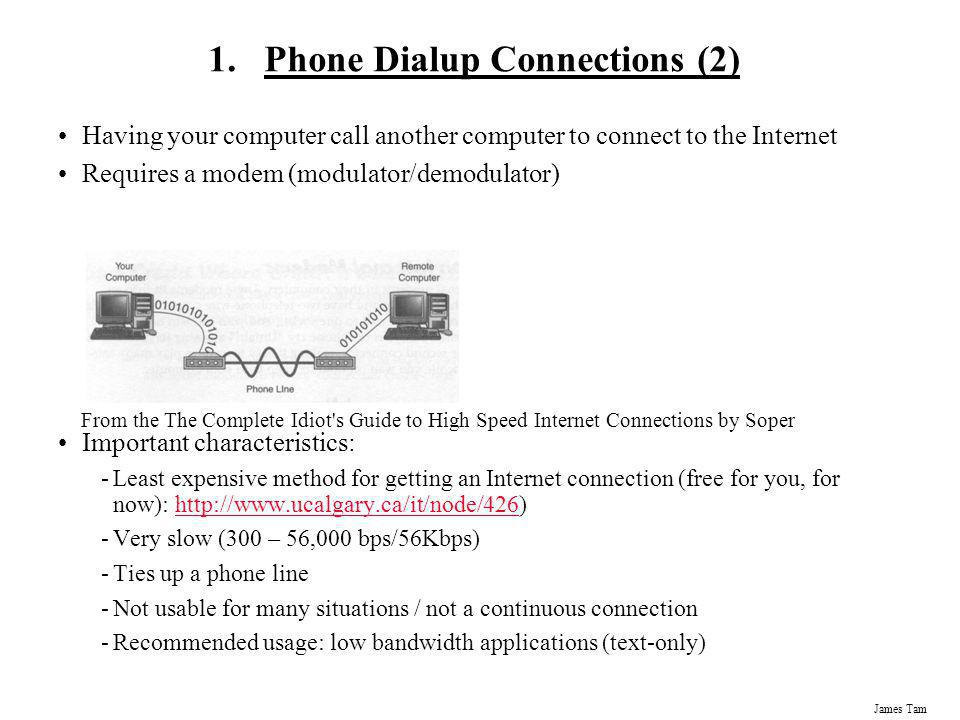 James Tam 1.Phone Dialup Connections (2) Having your computer call another computer to connect to the Internet Requires a modem (modulator/demodulator