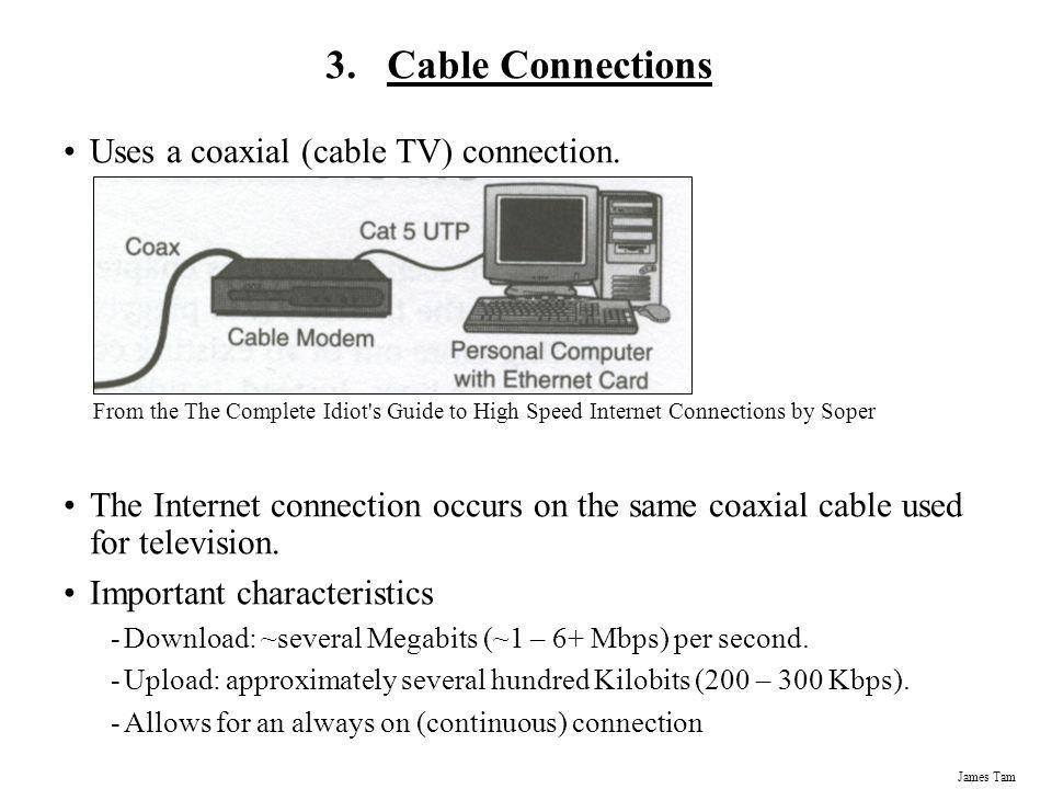 James Tam 3.Cable Connections Uses a coaxial (cable TV) connection. The Internet connection occurs on the same coaxial cable used for television. Impo