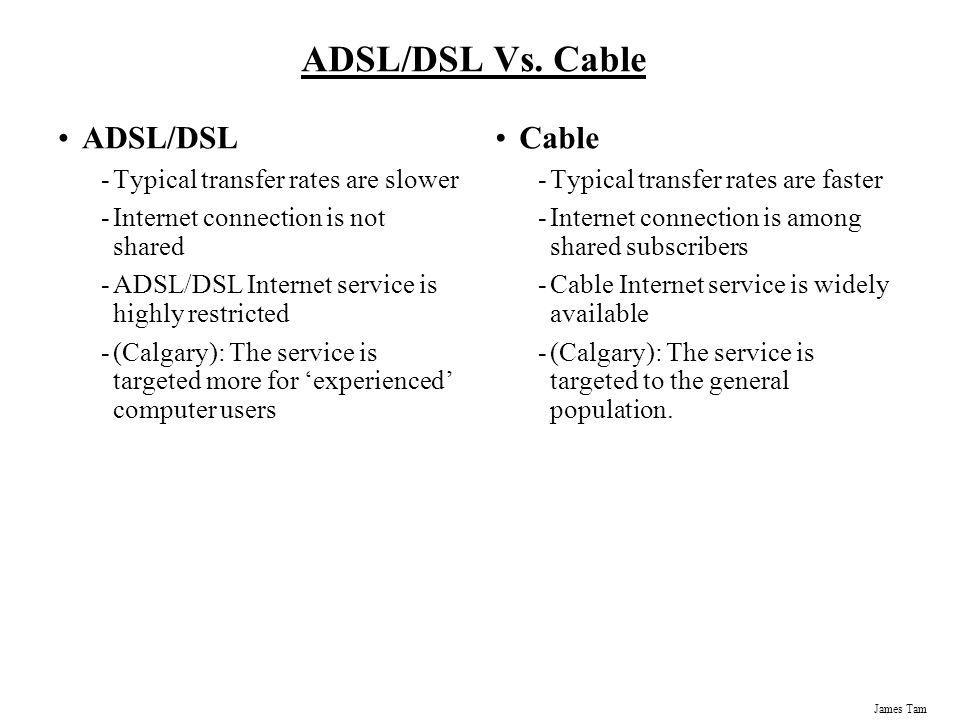 James Tam ADSL/DSL Vs. Cable ADSL/DSL -Typical transfer rates are slower -Internet connection is not shared -ADSL/DSL Internet service is highly restr