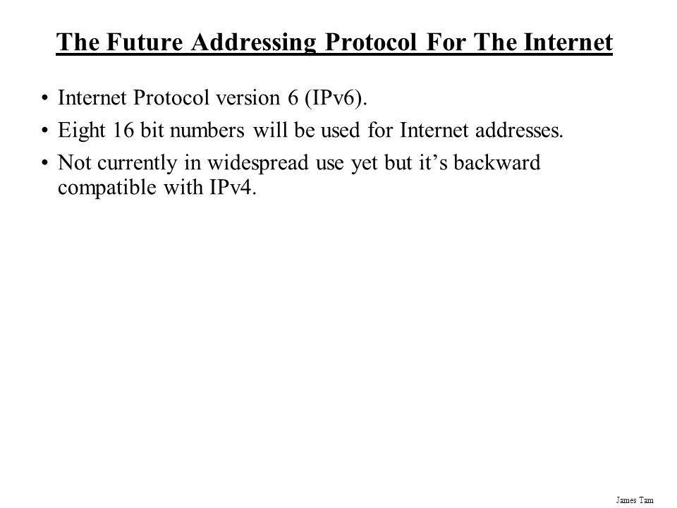 James Tam The Future Addressing Protocol For The Internet Internet Protocol version 6 (IPv6). Eight 16 bit numbers will be used for Internet addresses