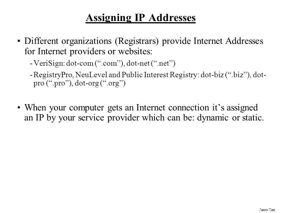 James Tam Assigning IP Addresses Different organizations (Registrars) provide Internet Addresses for Internet providers or websites: -VeriSign: dot-co