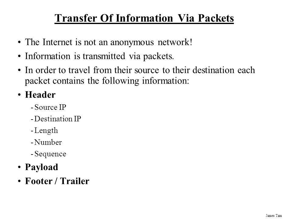 James Tam Transfer Of Information Via Packets The Internet is not an anonymous network! Information is transmitted via packets. In order to travel fro