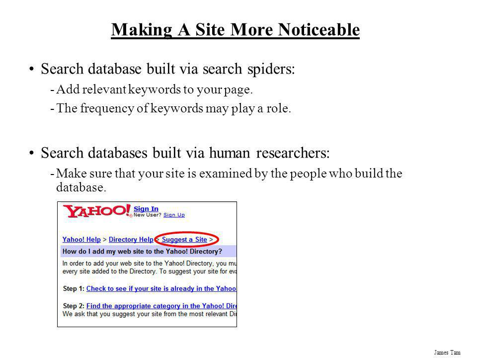 James Tam Making A Site More Noticeable Search database built via search spiders: -Add relevant keywords to your page. -The frequency of keywords may