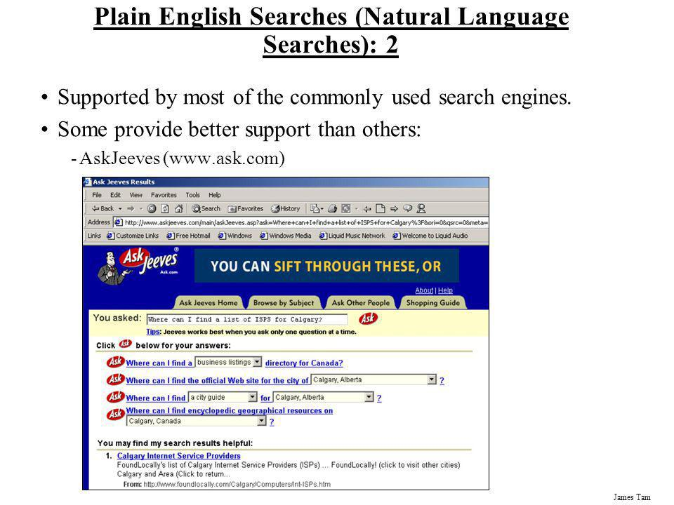 James Tam Plain English Searches (Natural Language Searches): 2 Supported by most of the commonly used search engines. Some provide better support tha