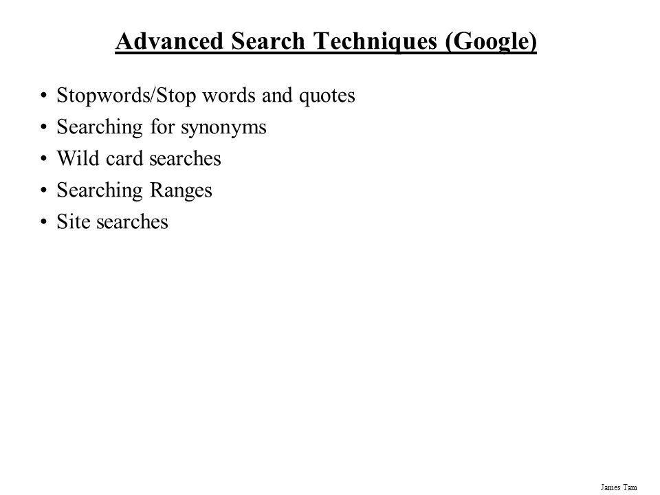 James Tam Advanced Search Techniques (Google) Stopwords/Stop words and quotes Searching for synonyms Wild card searches Searching Ranges Site searches