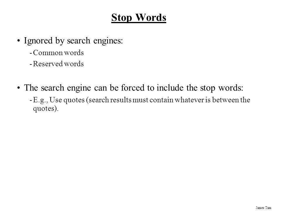 James Tam Stop Words Ignored by search engines: -Common words -Reserved words The search engine can be forced to include the stop words: -E.g., Use qu