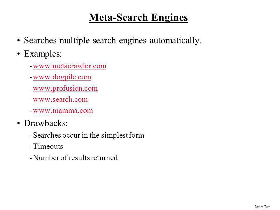 James Tam Meta-Search Engines Searches multiple search engines automatically. Examples: -www.metacrawler.comwww.metacrawler.com -www.dogpile.comwww.do