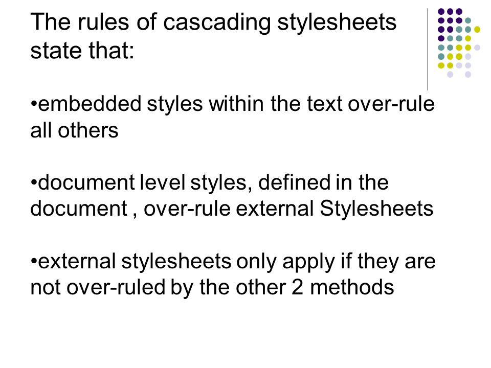 The rules of cascading stylesheets state that: embedded styles within the text over-rule all others document level styles, defined in the document, over-rule external Stylesheets external stylesheets only apply if they are not over-ruled by the other 2 methods