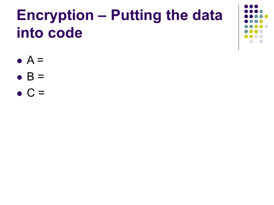 Encryption – Putting the data into code A = B = C =