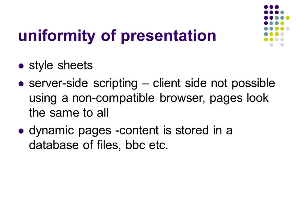 uniformity of presentation style sheets server-side scripting – client side not possible using a non-compatible browser, pages look the same to all dynamic pages -content is stored in a database of files, bbc etc.