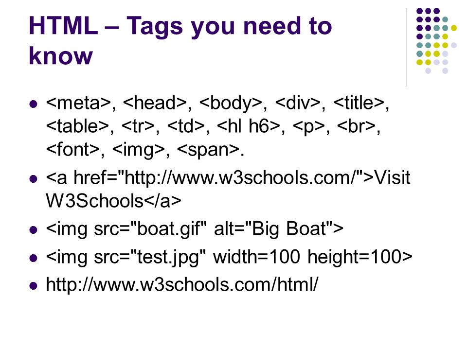 HTML – Tags you need to know,,,,,,,,,,,,,. Visit W3Schools http://www.w3schools.com/html/