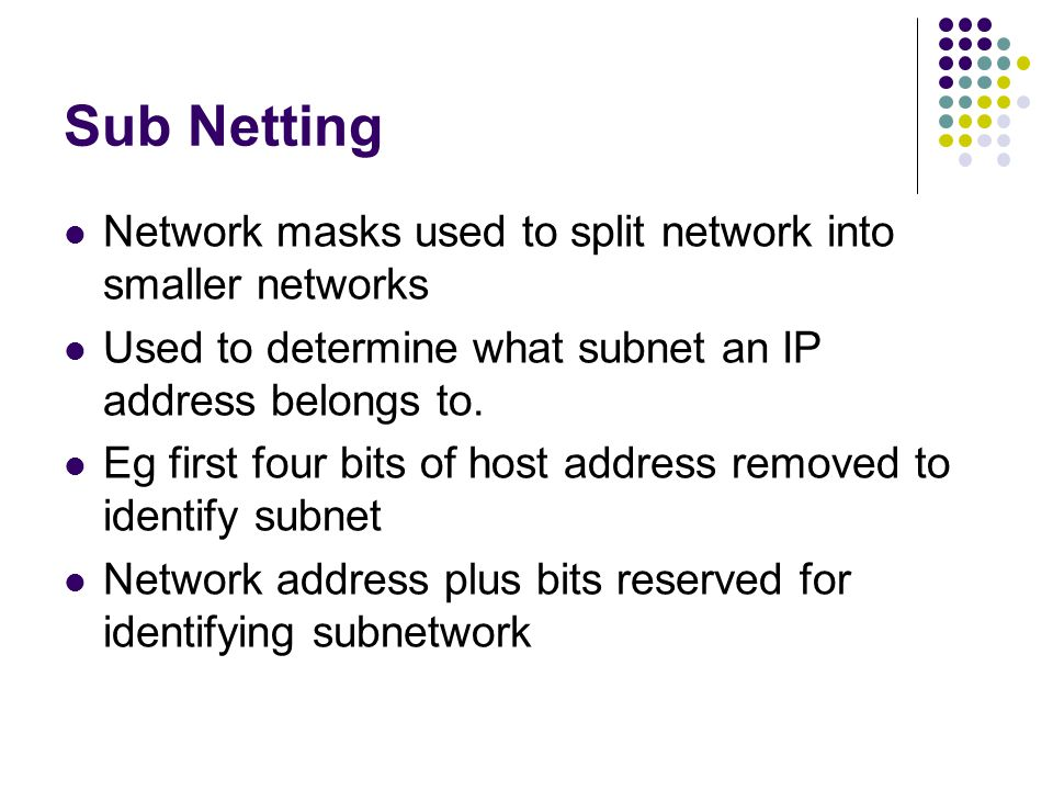 Sub Netting Network masks used to split network into smaller networks Used to determine what subnet an IP address belongs to.