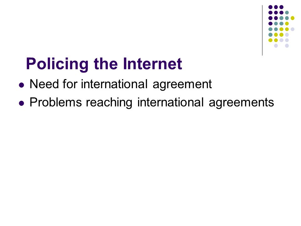Policing the Internet Need for international agreement Problems reaching international agreements