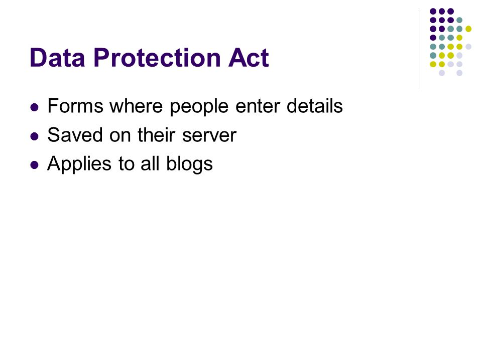 Data Protection Act Forms where people enter details Saved on their server Applies to all blogs