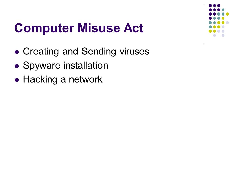 Computer Misuse Act Creating and Sending viruses Spyware installation Hacking a network