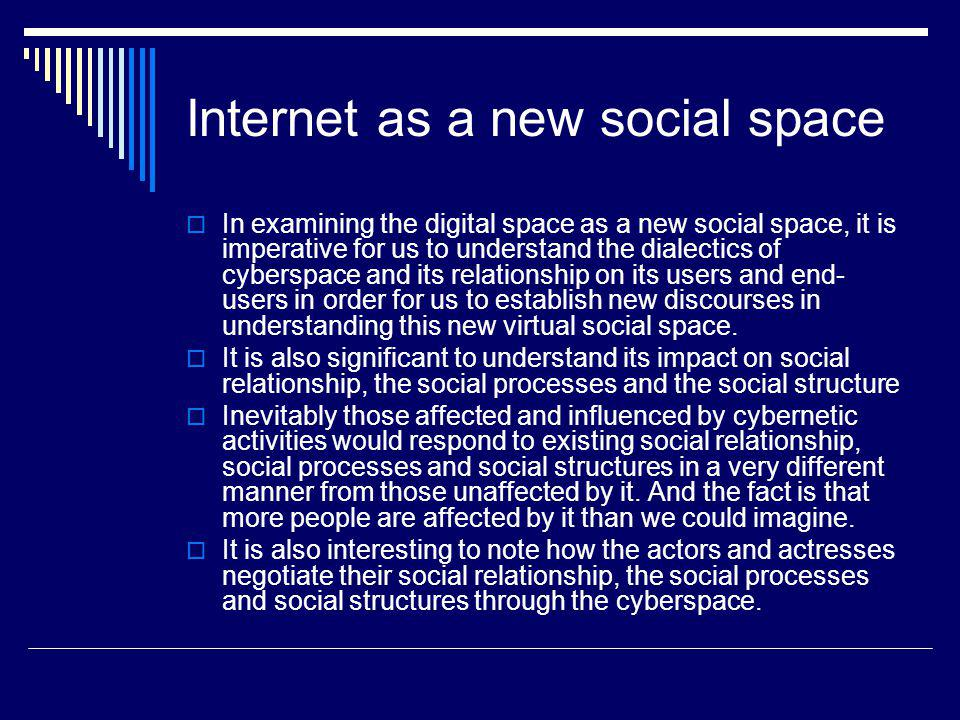 Internet as a new social space In examining the digital space as a new social space, it is imperative for us to understand the dialectics of cyberspace and its relationship on its users and end- users in order for us to establish new discourses in understanding this new virtual social space.