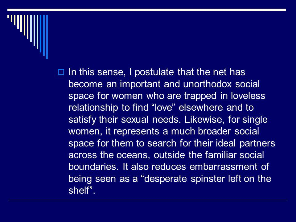 In this sense, I postulate that the net has become an important and unorthodox social space for women who are trapped in loveless relationship to find love elsewhere and to satisfy their sexual needs.