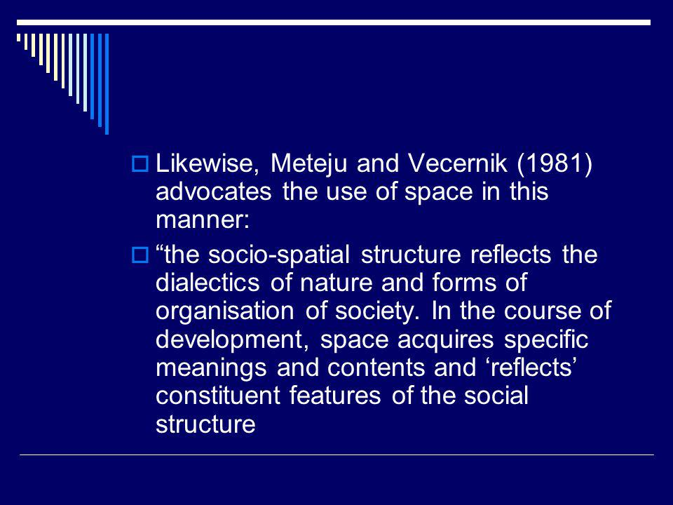Likewise, Meteju and Vecernik (1981) advocates the use of space in this manner: the socio-spatial structure reflects the dialectics of nature and forms of organisation of society.