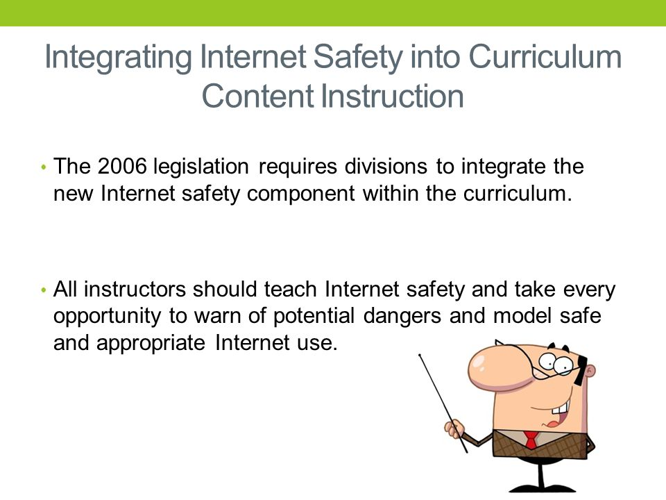 Integrating Internet Safety into Curriculum Content Instruction The 2006 legislation requires divisions to integrate the new Internet safety component within the curriculum.