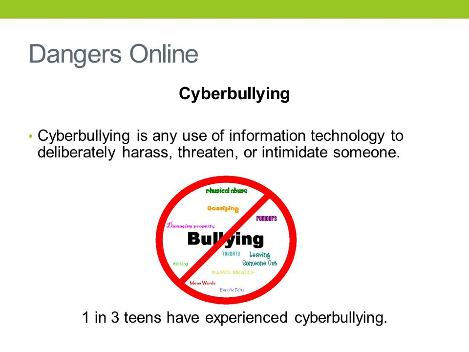 Dangers Online Cyberbullying Cyberbullying is any use of information technology to deliberately harass, threaten, or intimidate someone.