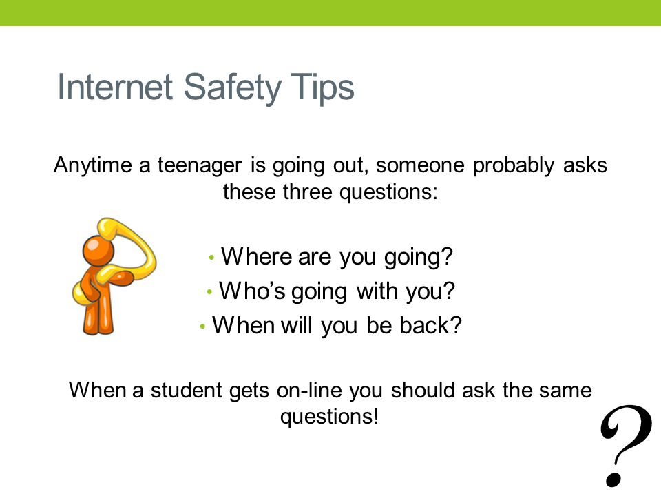 Internet Safety Tips Anytime a teenager is going out, someone probably asks these three questions: Where are you going.