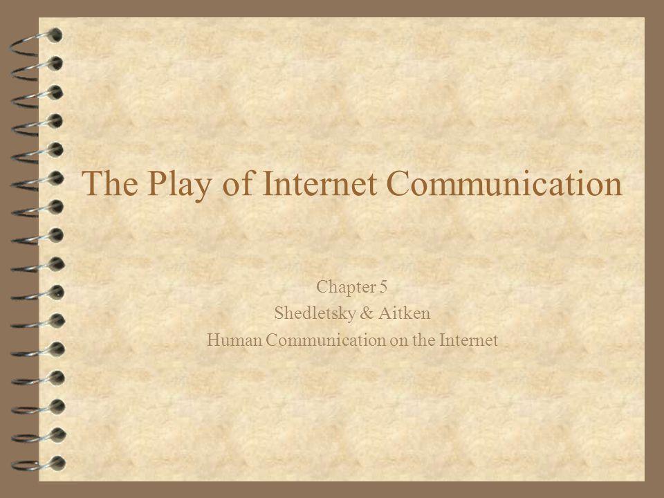 The Play of Internet Communication Chapter 5 Shedletsky & Aitken Human Communication on the Internet