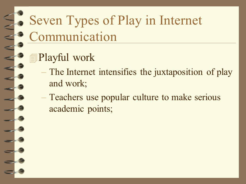 Seven Types of Play in Internet Communication 4 Playful work –The Internet intensifies the juxtaposition of play and work; –Teachers use popular culture to make serious academic points;