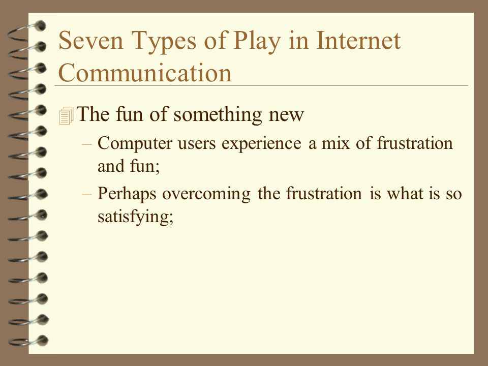 Seven Types of Play in Internet Communication 4 The fun of something new –Computer users experience a mix of frustration and fun; –Perhaps overcoming the frustration is what is so satisfying;