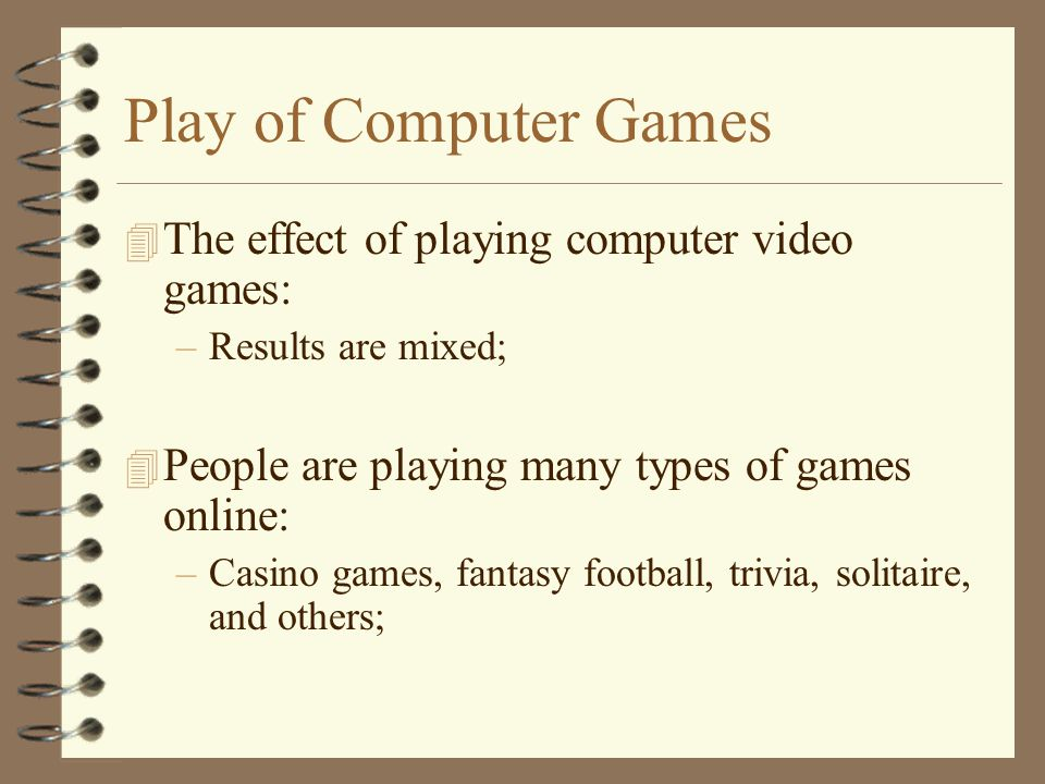 Play of Computer Games 4 The effect of playing computer video games: –Results are mixed; 4 People are playing many types of games online: –Casino games, fantasy football, trivia, solitaire, and others;