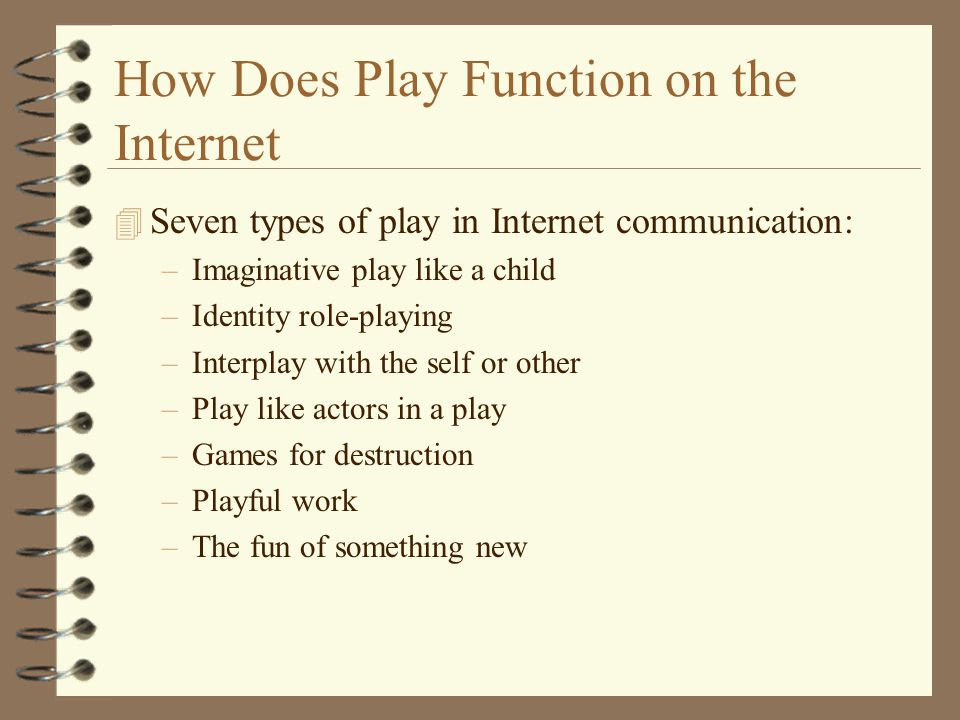 Seven Types of Play in Internet Communication 4 Imaginative play like a child –Circulating humor, jokes, having fun, playing games; 4 Identity role-playing –Experimentation with the self, pretending, extending 4 Interplay with the self or other –Internet users approach their communication activity with a sense of playfulness –Users seek ways to use the Internet that are pleasureable