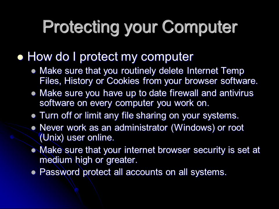 Protecting your Computer How do I protect my computer How do I protect my computer Make sure that you routinely delete Internet Temp Files, History or Cookies from your browser software.