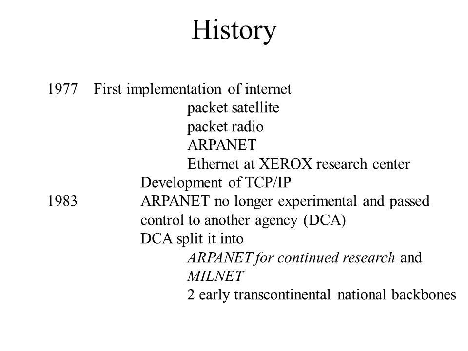 History 1977First implementation of internet packet satellite packet radio ARPANET Ethernet at XEROX research center Development of TCP/IP 1983ARPANET