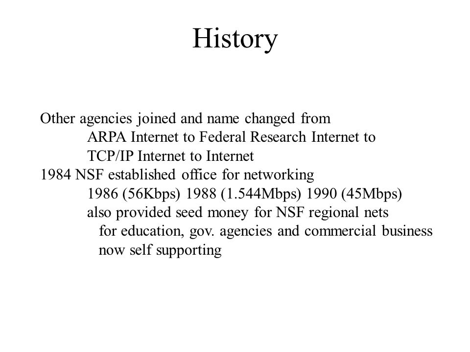 History Other agencies joined and name changed from ARPA Internet to Federal Research Internet to TCP/IP Internet to Internet 1984 NSF established off