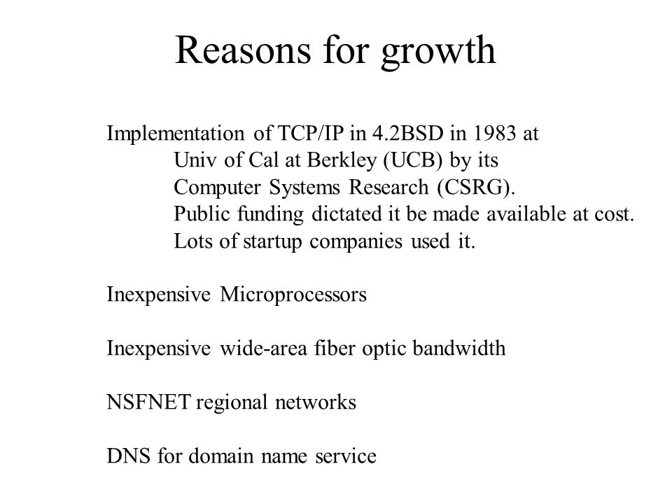 Reasons for growth Implementation of TCP/IP in 4.2BSD in 1983 at Univ of Cal at Berkley (UCB) by its Computer Systems Research (CSRG). Public funding