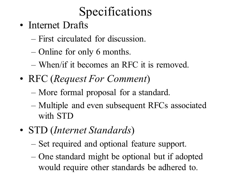 Specifications Internet Drafts –First circulated for discussion. –Online for only 6 months. –When/if it becomes an RFC it is removed. RFC (Request For