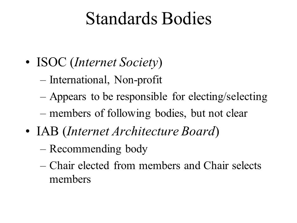 Standards Bodies ISOC (Internet Society) –International, Non-profit –Appears to be responsible for electing/selecting –members of following bodies, but not clear IAB (Internet Architecture Board) –Recommending body –Chair elected from members and Chair selects members
