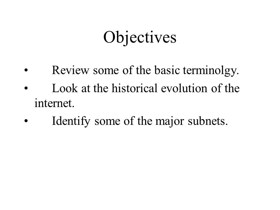 Objectives Review some of the basic terminolgy. Look at the historical evolution of the internet.