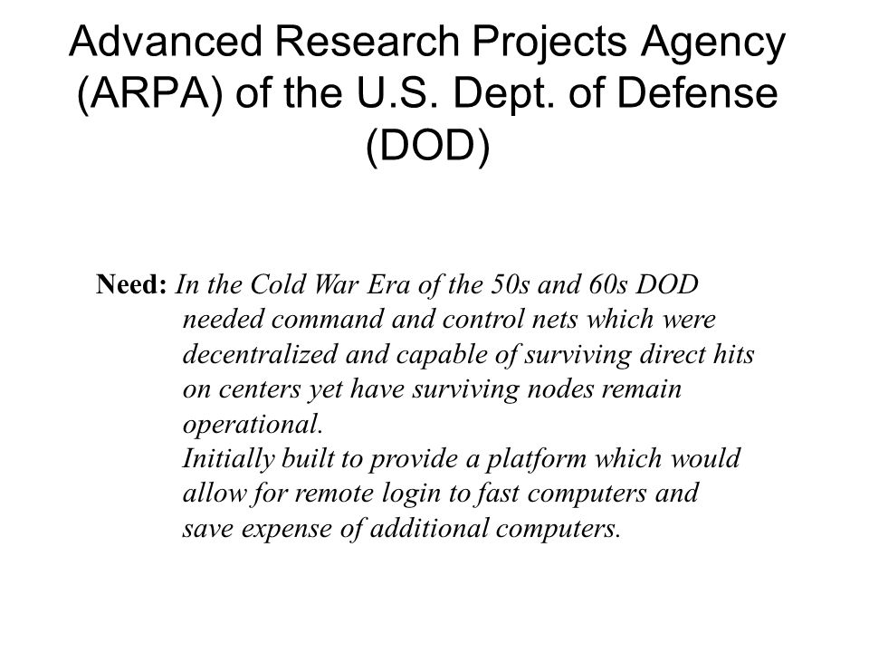 Advanced Research Projects Agency (ARPA) of the U.S. Dept. of Defense (DOD) Need: In the Cold War Era of the 50s and 60s DOD needed command and contro