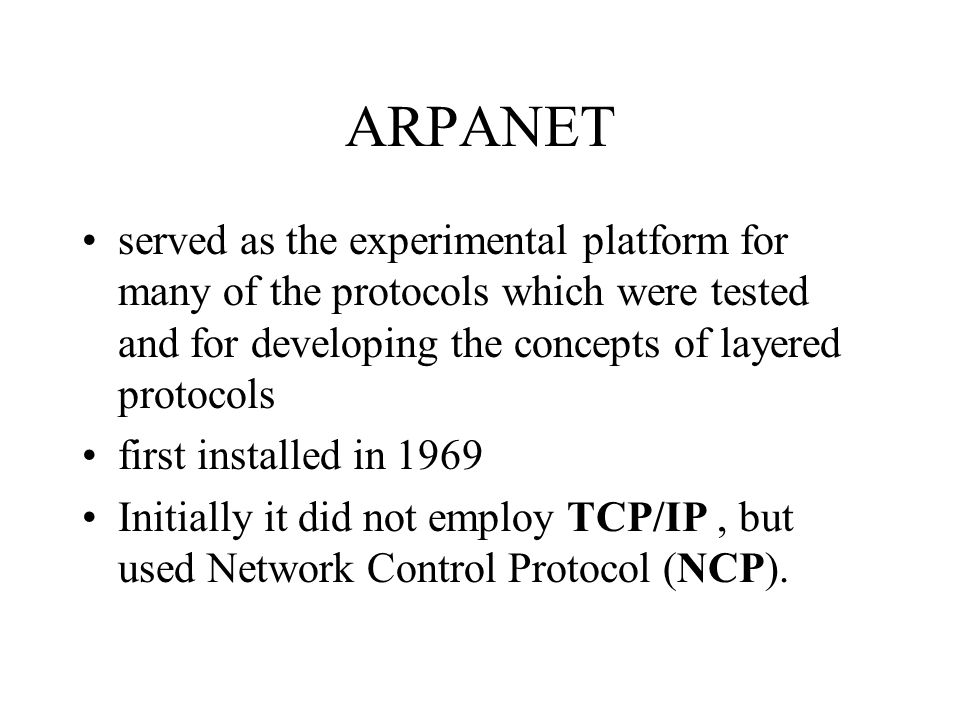 ARPANET served as the experimental platform for many of the protocols which were tested and for developing the concepts of layered protocols first installed in 1969 Initially it did not employ TCP/IP, but used Network Control Protocol (NCP).
