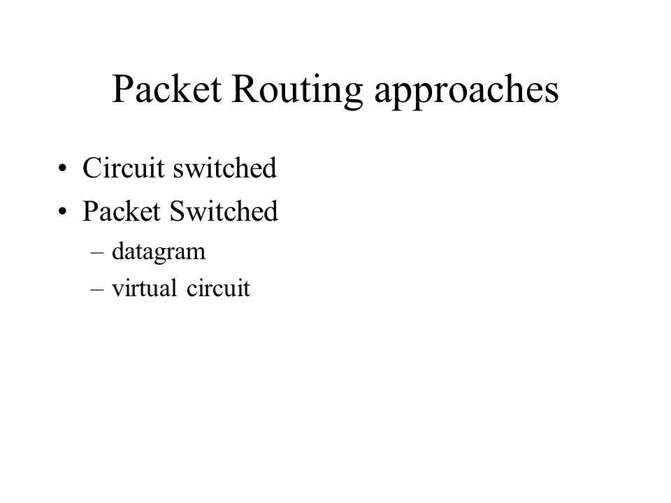 Packet Routing approaches Circuit switched Packet Switched –datagram –virtual circuit