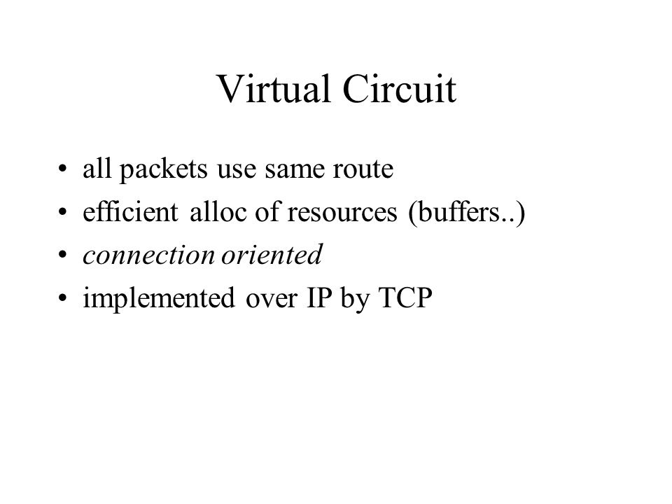 Virtual Circuit all packets use same route efficient alloc of resources (buffers..) connection oriented implemented over IP by TCP