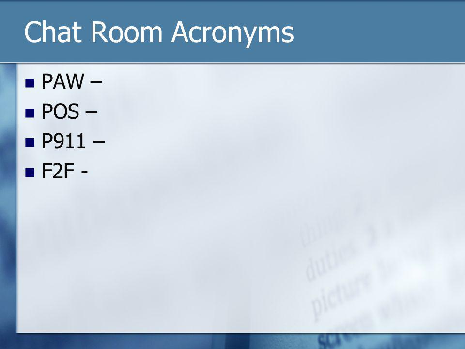 Chat Room Acronyms PAW – POS – P911 – F2F -