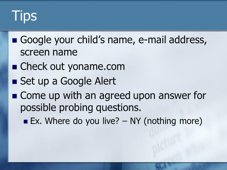 Tips Google your childs name, e-mail address, screen name Check out yoname.com Set up a Google Alert Come up with an agreed upon answer for possible p
