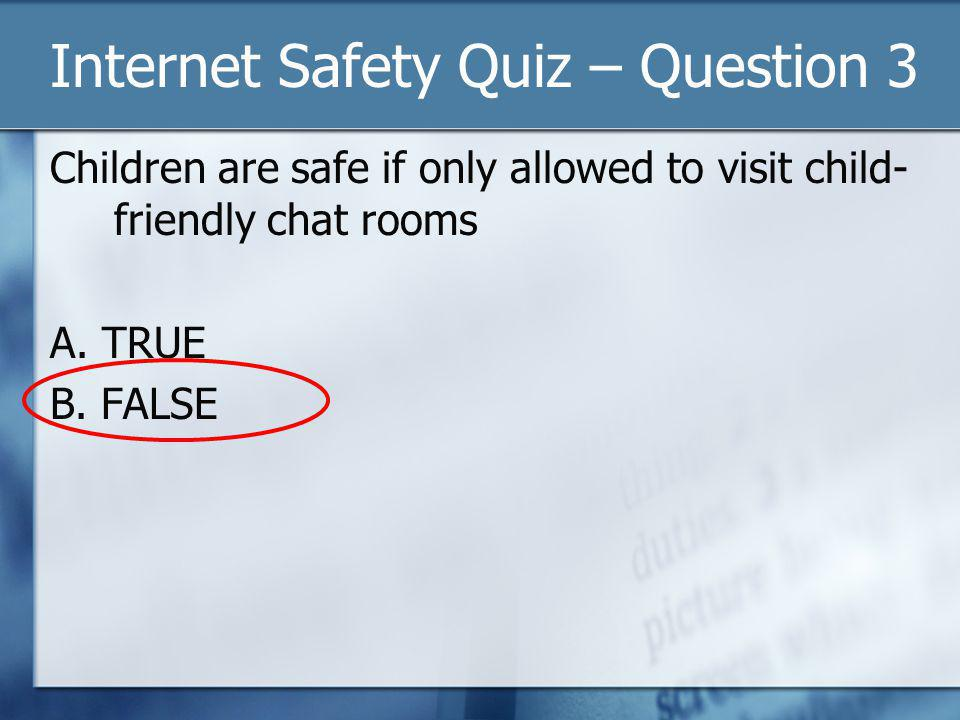 Internet Safety Quiz – Question 3 Children are safe if only allowed to visit child- friendly chat rooms A.
