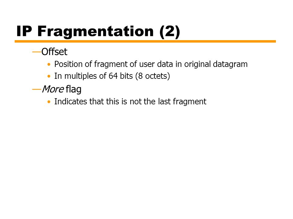 IP Fragmentation (2) Offset Position of fragment of user data in original datagram In multiples of 64 bits (8 octets) More flag Indicates that this is